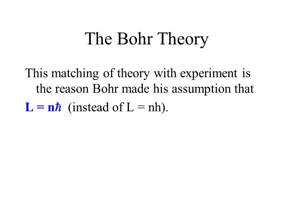 The Bohr Theory This matching of theory with experiment is the reason Bohr made his assumption that.
