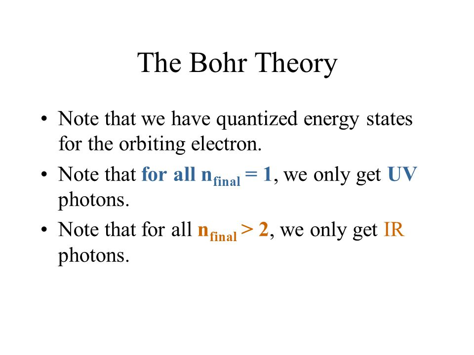 The Bohr Theory Note that we have quantized energy states for the orbiting electron. Note that for all nfinal = 1, we only get UV photons.