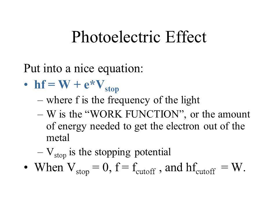 Photoelectric Effect Put into a nice equation: hf = W + e*Vstop