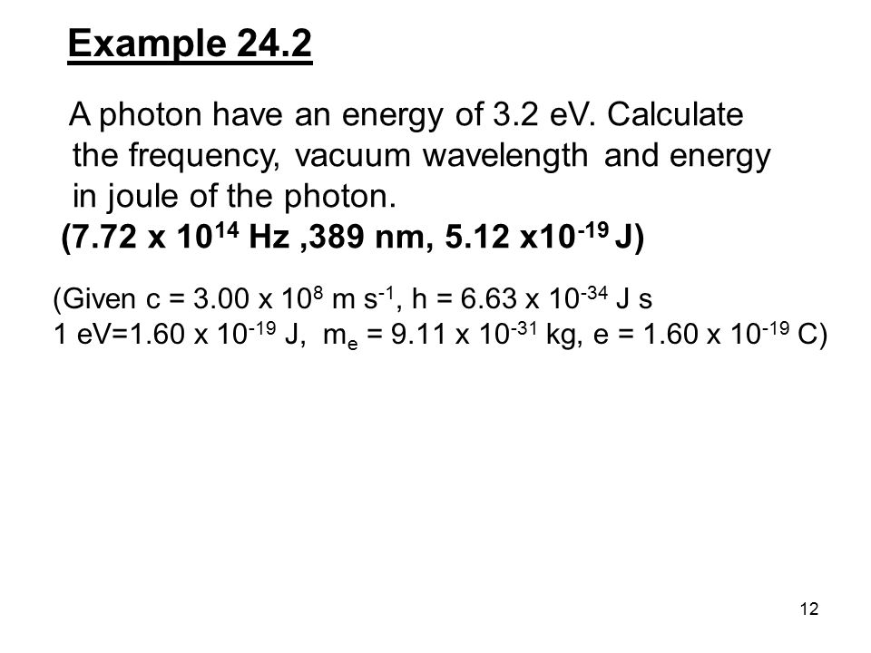Example 24.2 A photon have an energy of 3.2 eV. Calculate the frequency, vacuum wavelength and energy in joule of the photon.