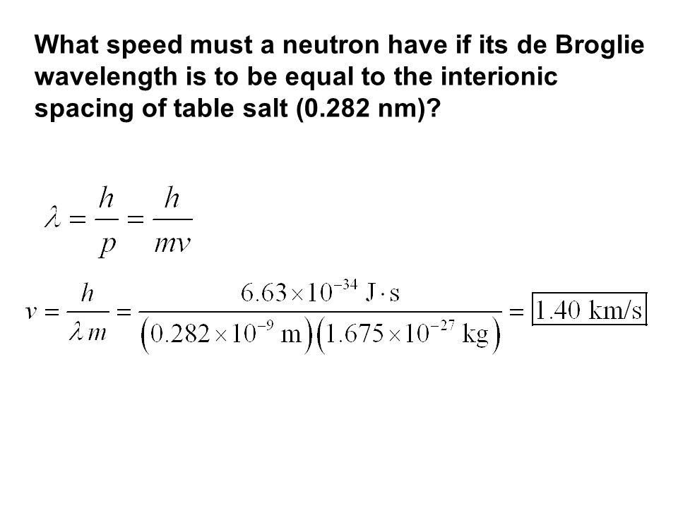 What speed must a neutron have if its de Broglie wavelength is to be equal to the interionic spacing of table salt (0.282 nm)