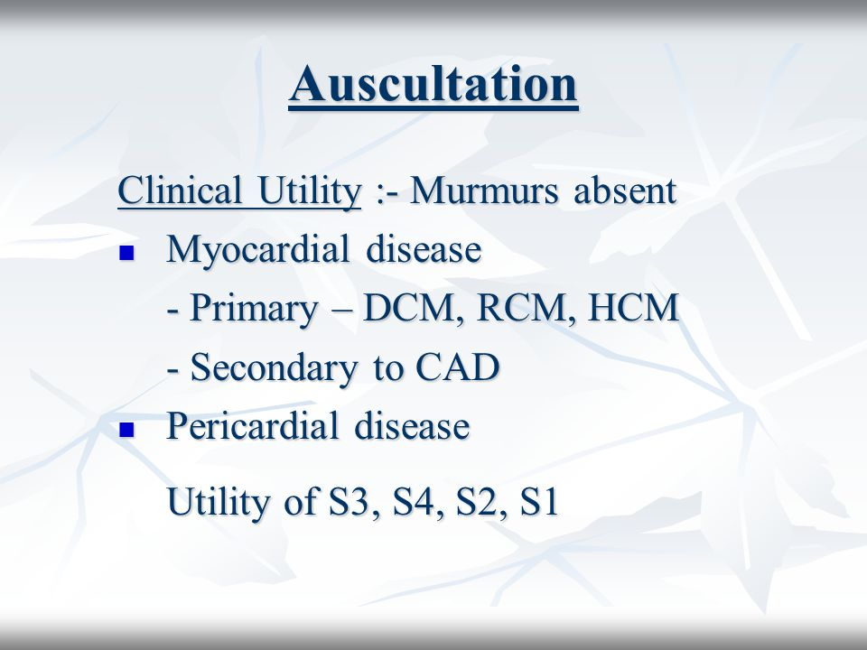 Auscultation Clinical Utility :- Murmurs absent Myocardial disease