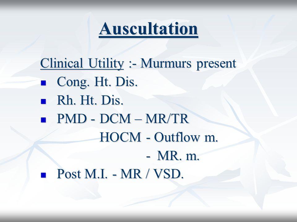 Auscultation Clinical Utility :- Murmurs present Cong. Ht. Dis.