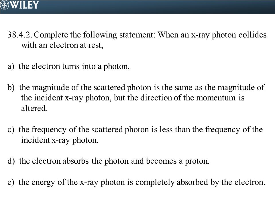 38.4.2. Complete the following statement: When an x-ray photon collides with an electron at rest,