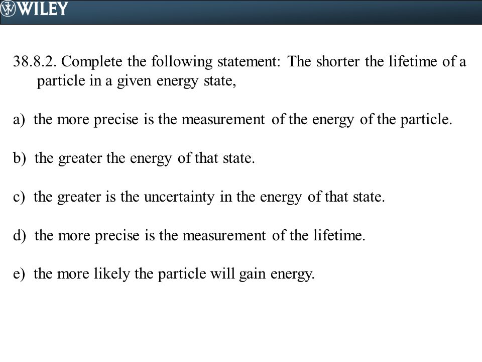38.8.2. Complete the following statement: The shorter the lifetime of a particle in a given energy state,