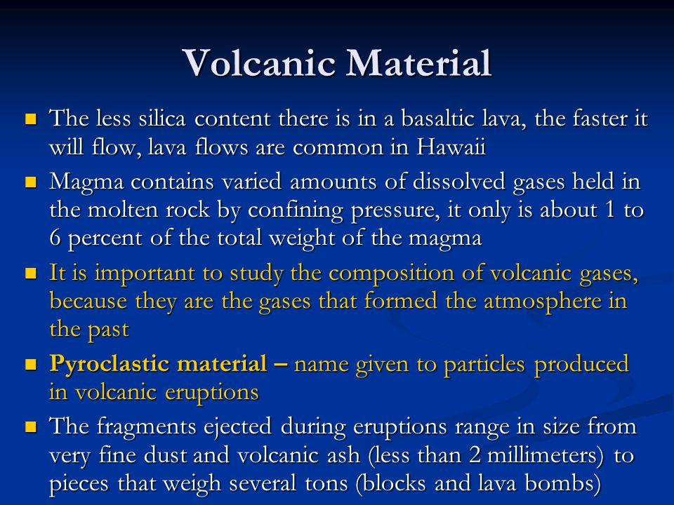 Volcanic Material The less silica content there is in a basaltic lava, the faster it will flow, lava flows are common in Hawaii.