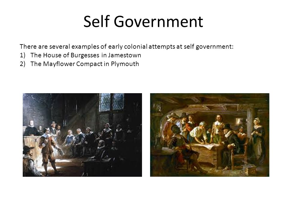 Self Government There are several examples of early colonial attempts at self government: The House of Burgesses in Jamestown.