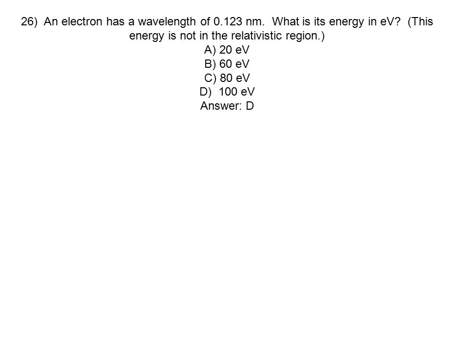 26) An electron has a wavelength of 0.123 nm. What is its energy in eV (This energy is not in the relativistic region.)