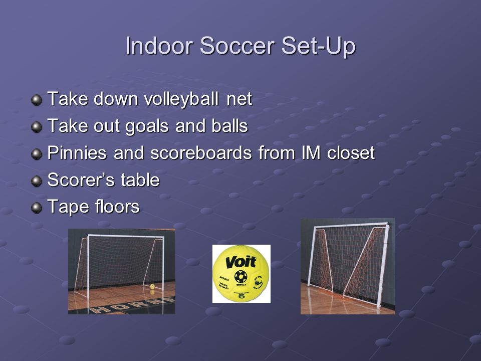 Indoor Soccer Set-Up Take down volleyball net Take out goals and balls