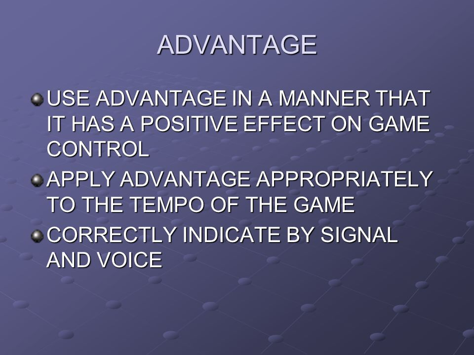 ADVANTAGE USE ADVANTAGE IN A MANNER THAT IT HAS A POSITIVE EFFECT ON GAME CONTROL. APPLY ADVANTAGE APPROPRIATELY TO THE TEMPO OF THE GAME.