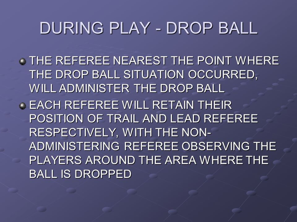 DURING PLAY - DROP BALL THE REFEREE NEAREST THE POINT WHERE THE DROP BALL SITUATION OCCURRED, WILL ADMINISTER THE DROP BALL.