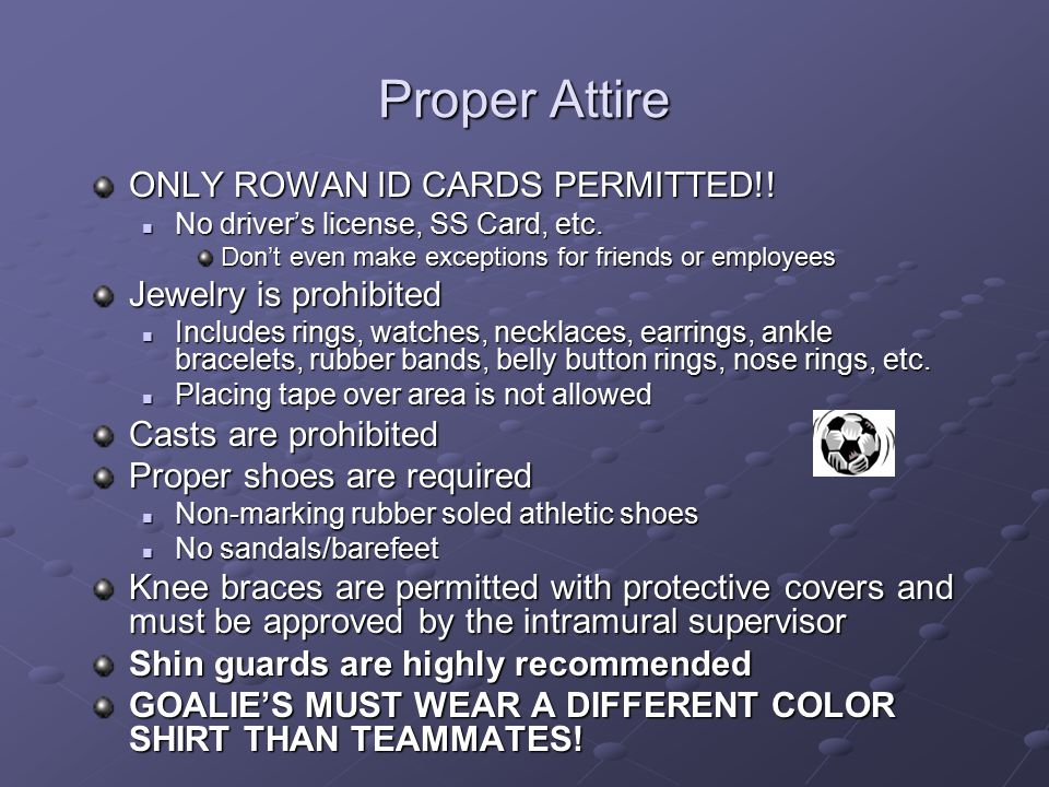 Proper Attire ONLY ROWAN ID CARDS PERMITTED!! Jewelry is prohibited