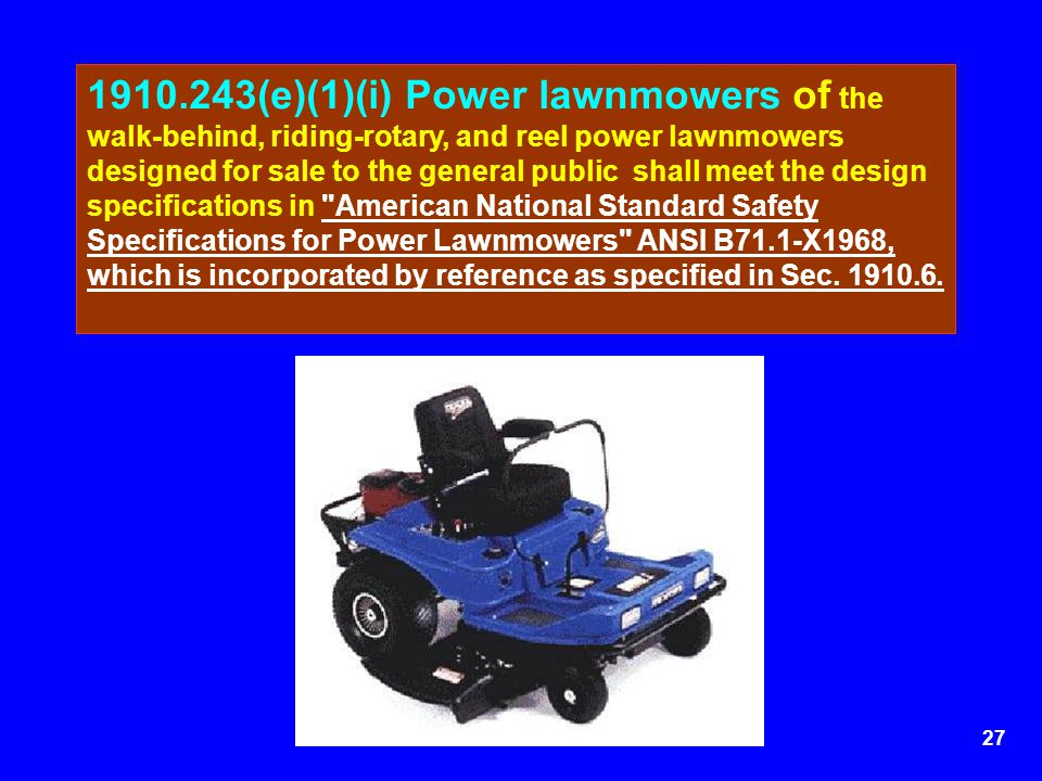 1910.243(e)(1)(i) Power lawnmowers of the walk-behind, riding-rotary, and reel power lawnmowers designed for sale to the general public shall meet the design specifications in American National Standard Safety Specifications for Power Lawnmowers ANSI B71.1-X1968, which is incorporated by reference as specified in Sec.