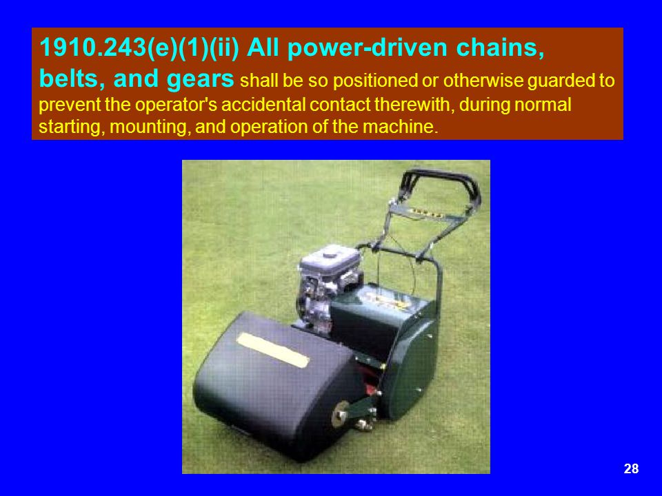 1910.243(e)(1)(ii) All power-driven chains, belts, and gears shall be so positioned or otherwise guarded to prevent the operator s accidental contact therewith, during normal starting, mounting, and operation of the machine.