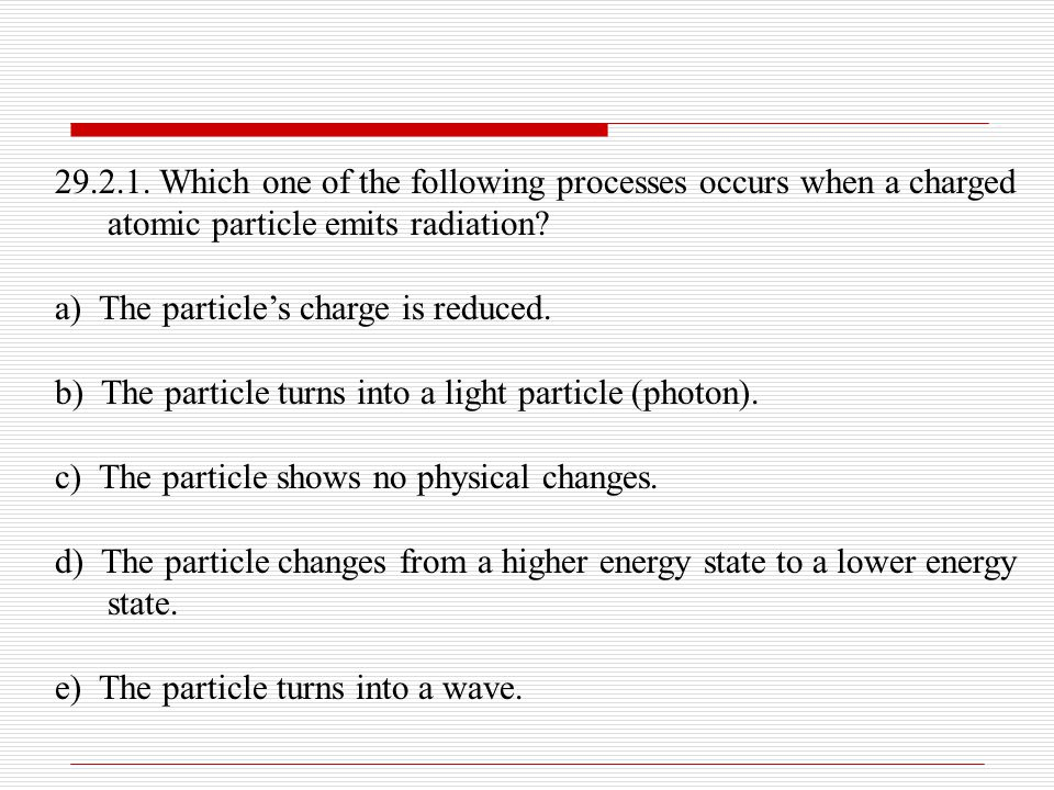 29.2.1. Which one of the following processes occurs when a charged atomic particle emits radiation