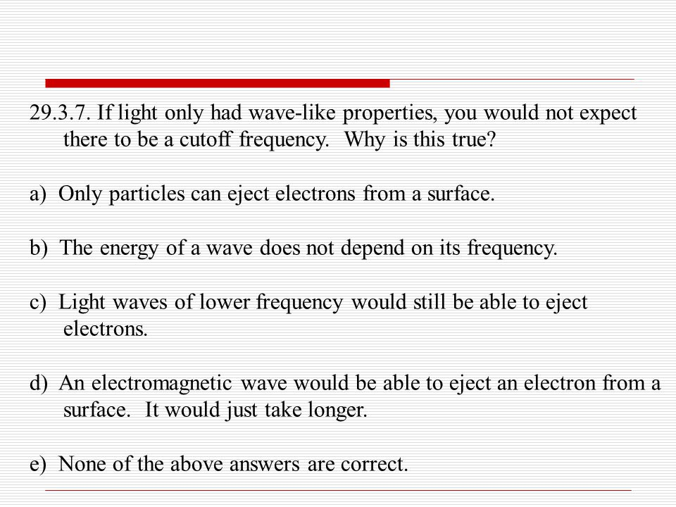 29.3.7. If light only had wave-like properties, you would not expect there to be a cutoff frequency. Why is this true