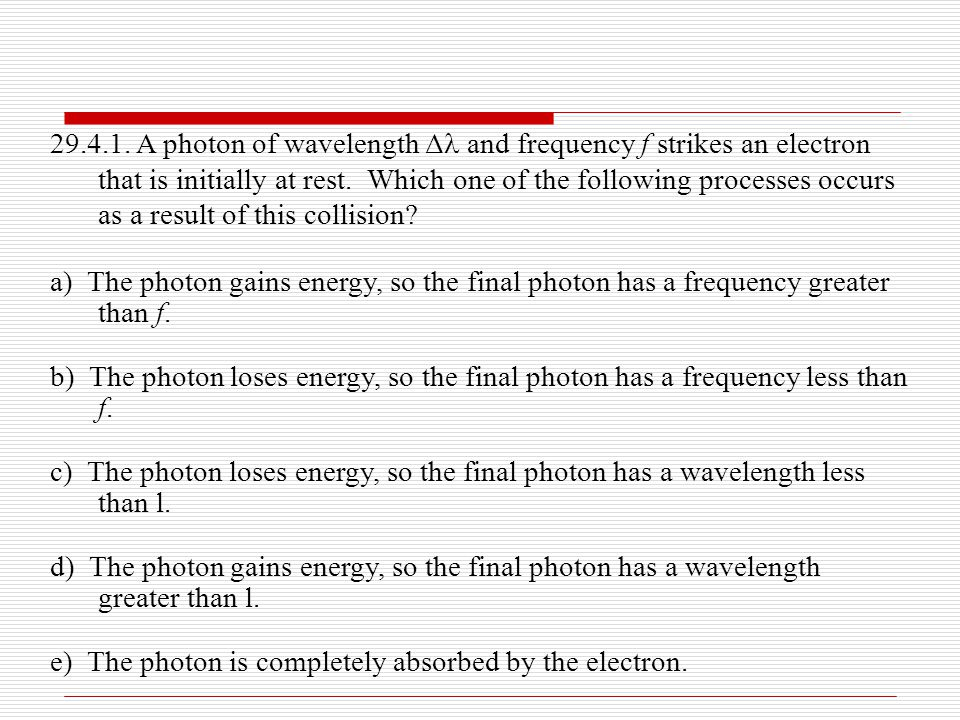 29.4.1. A photon of wavelength Δ and frequency f strikes an electron that is initially at rest. Which one of the following processes occurs as a result of this collision