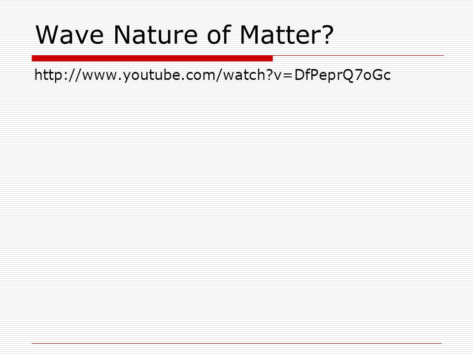 Wave Nature of Matter http://www.youtube.com/watch v=DfPeprQ7oGc