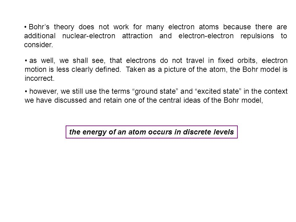 Bohr's theory does not work for many electron atoms because there are additional nuclear-electron attraction and electron-electron repulsions to consider.
