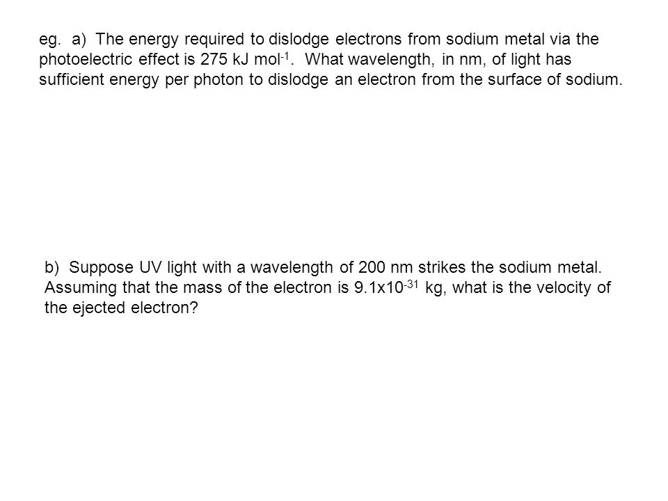 eg. a) The energy required to dislodge electrons from sodium metal via the photoelectric effect is 275 kJ mol-1. What wavelength, in nm, of light has sufficient energy per photon to dislodge an electron from the surface of sodium.