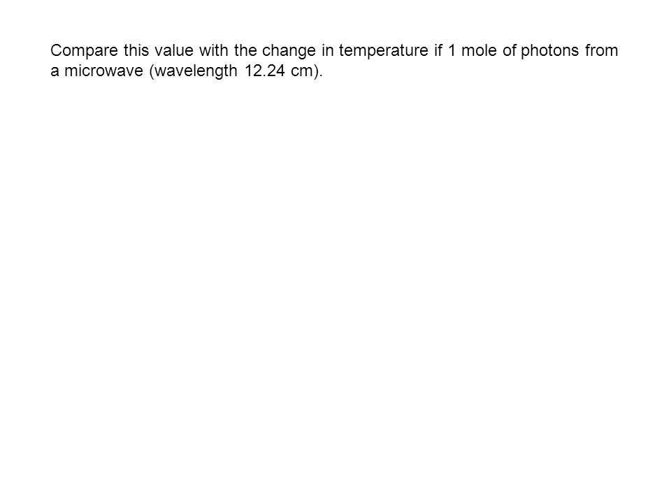 Compare this value with the change in temperature if 1 mole of photons from a microwave (wavelength cm).