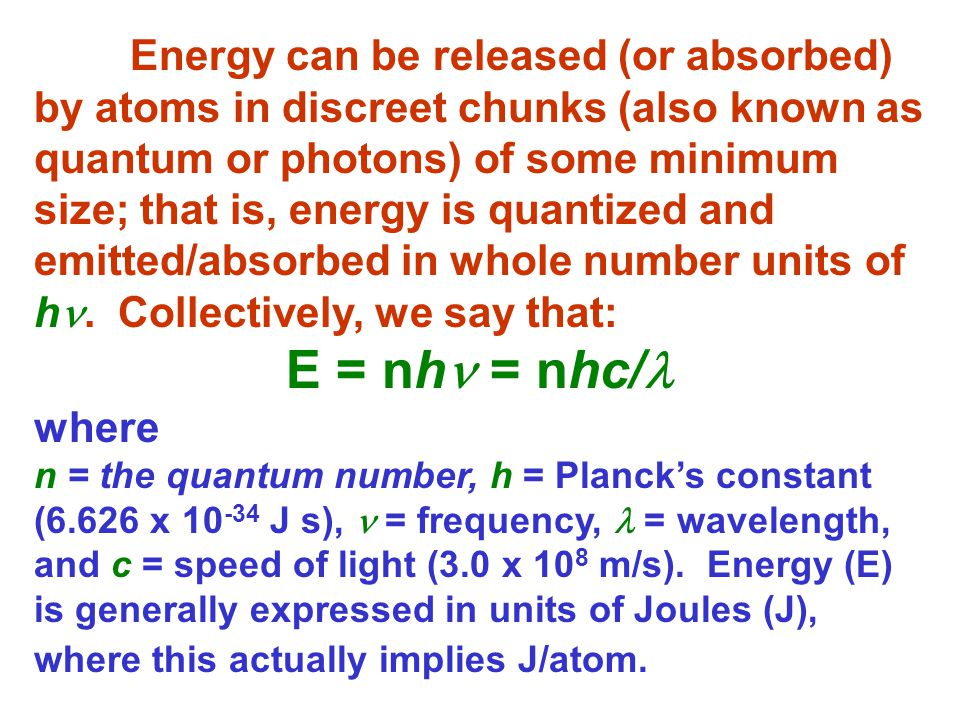 Energy can be released (or absorbed) by atoms in discreet chunks (also known as quantum or photons) of some minimum size; that is, energy is quantized and emitted/absorbed in whole number units of h. Collectively, we say that: