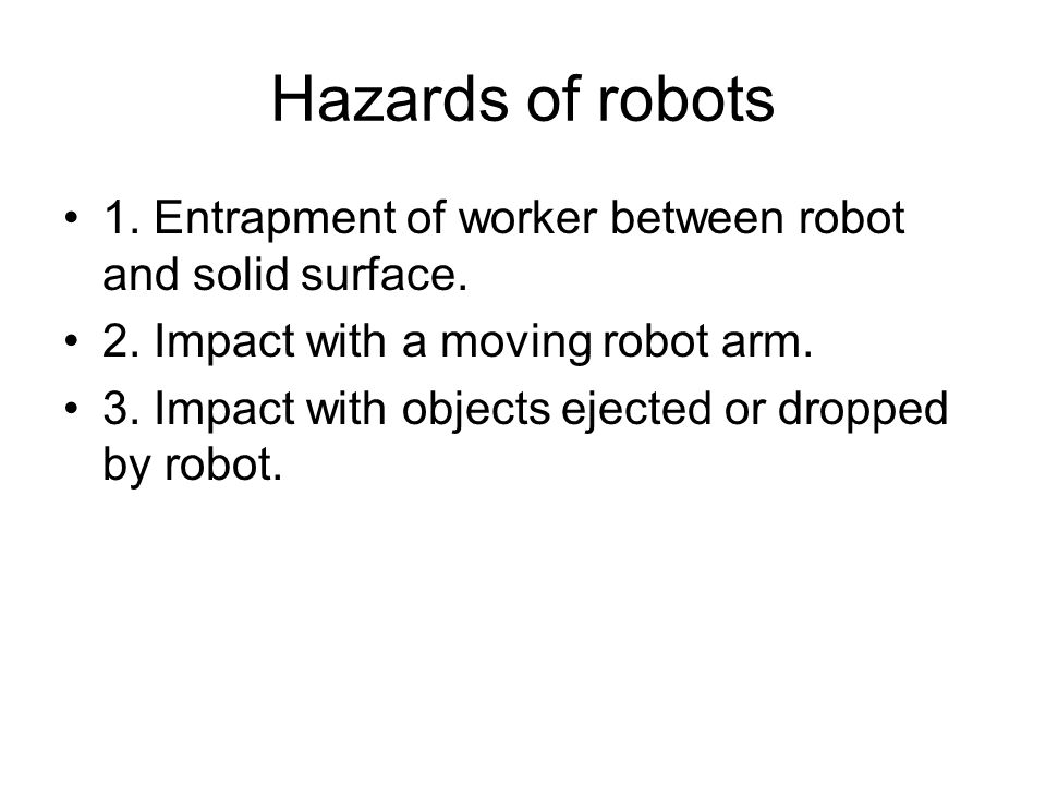 Hazards of robots 1. Entrapment of worker between robot and solid surface. 2. Impact with a moving robot arm.