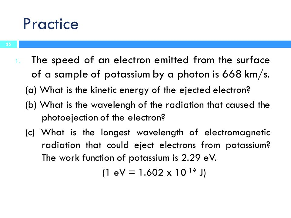Practice The speed of an electron emitted from the surface of a sample of potassium by a photon is 668 km/s.