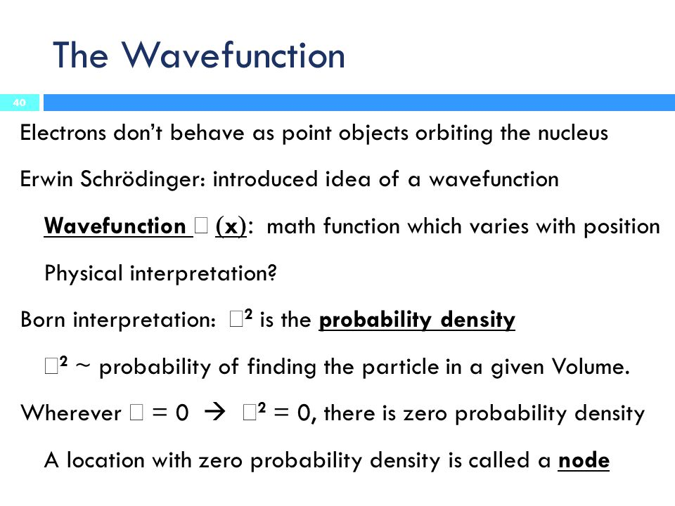 The Wavefunction Electrons don't behave as point objects orbiting the nucleus. Erwin Schrödinger: introduced idea of a wavefunction.