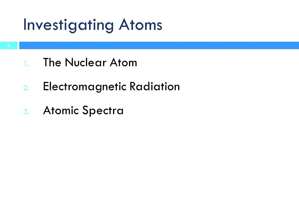 Investigating Atoms The Nuclear Atom Electromagnetic Radiation