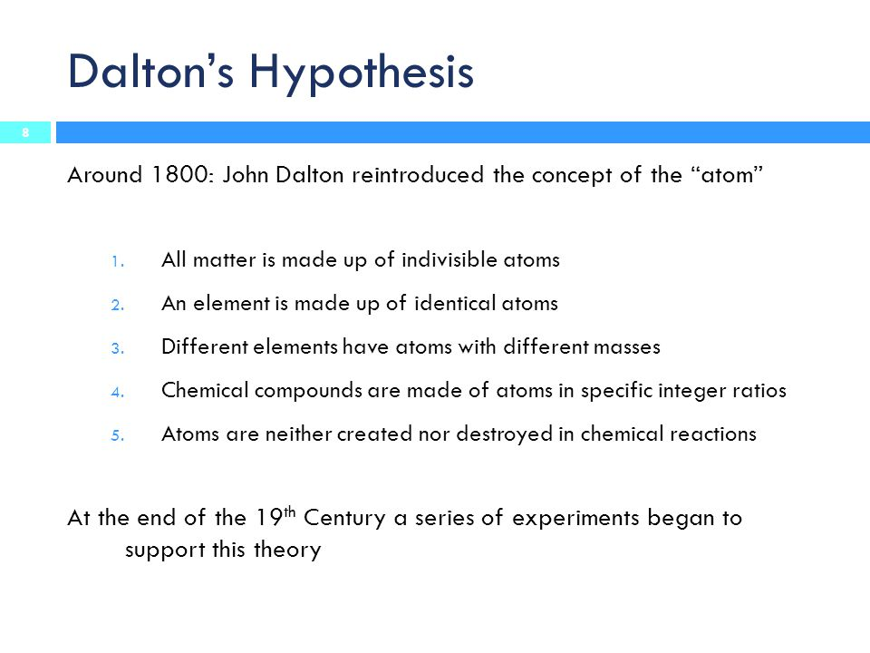 Dalton's Hypothesis Around 1800: John Dalton reintroduced the concept of the atom All matter is made up of indivisible atoms.