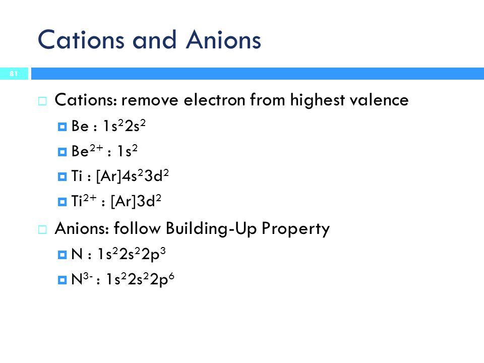 Cations and Anions Cations: remove electron from highest valence