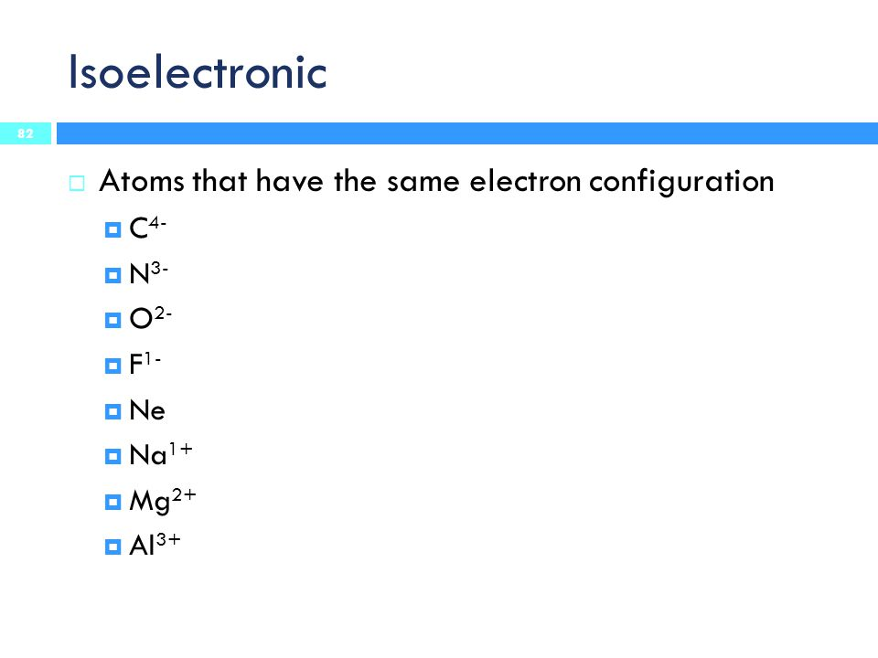 Isoelectronic Atoms that have the same electron configuration C4- N3-