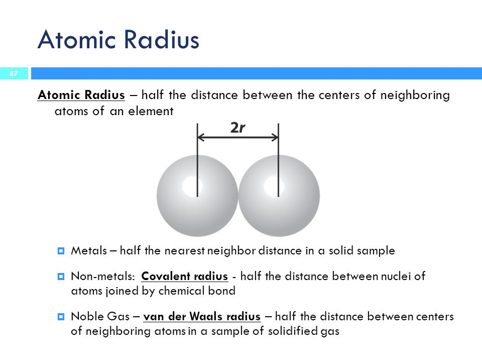 Atomic Radius Atomic Radius – half the distance between the centers of neighboring atoms of an element.