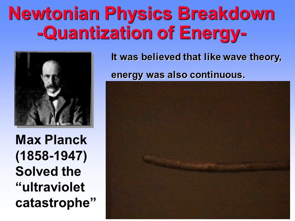 Newtonian Physics Breakdown -Quantization of Energy-