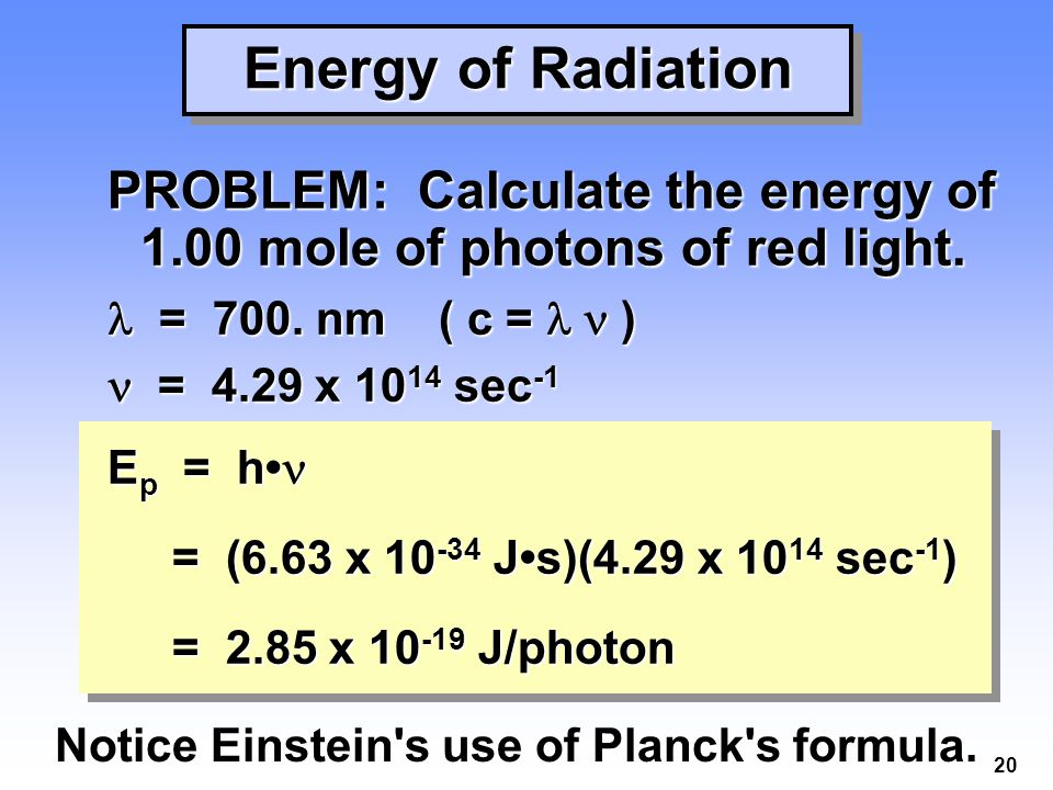 Energy of Radiation PROBLEM: Calculate the energy of 1.00 mole of photons of red light.  = 700. nm ( c = l n )