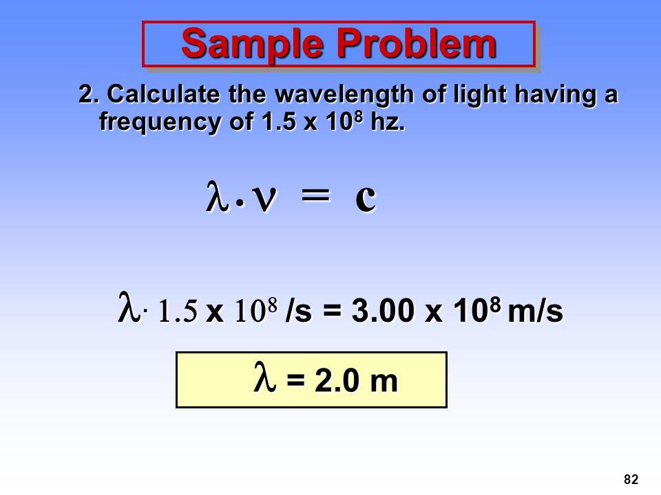  •  = c . 1.5 x 108 /s = 3.00 x 108 m/s Sample Problem  = 2.0 m