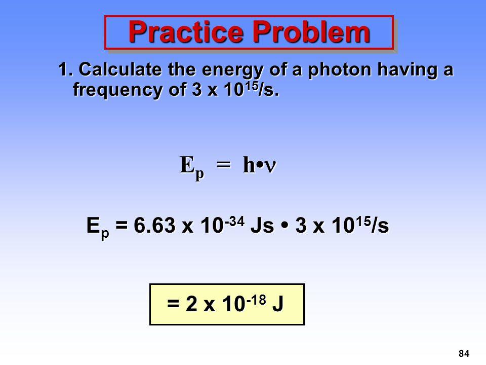 Practice Problem Ep = h• Ep = 6.63 x 10-34 Js • 3 x 1015/s