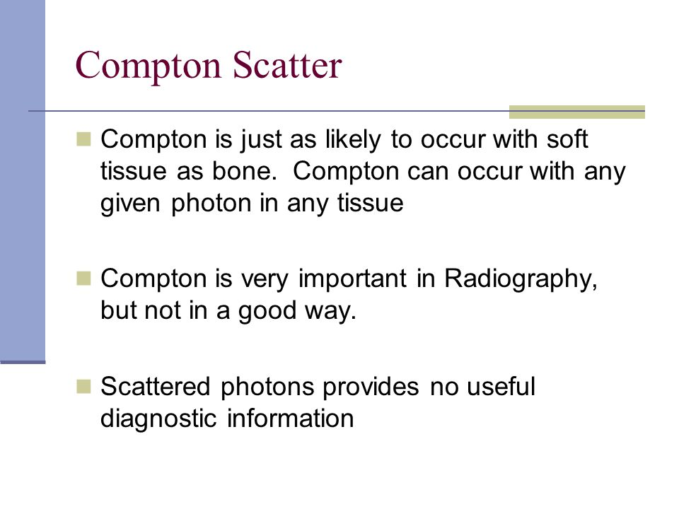 Compton Scatter Compton is just as likely to occur with soft tissue as bone. Compton can occur with any given photon in any tissue.