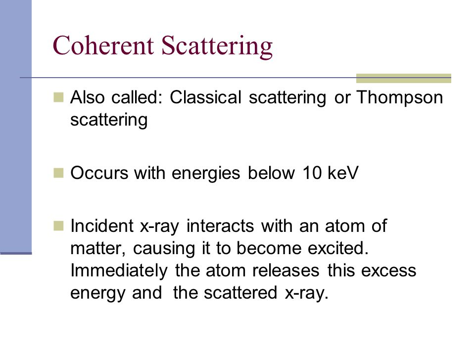 Coherent Scattering Also called: Classical scattering or Thompson scattering. Occurs with energies below 10 keV.