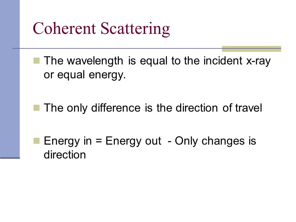 Coherent Scattering The wavelength is equal to the incident x-ray or equal energy. The only difference is the direction of travel.