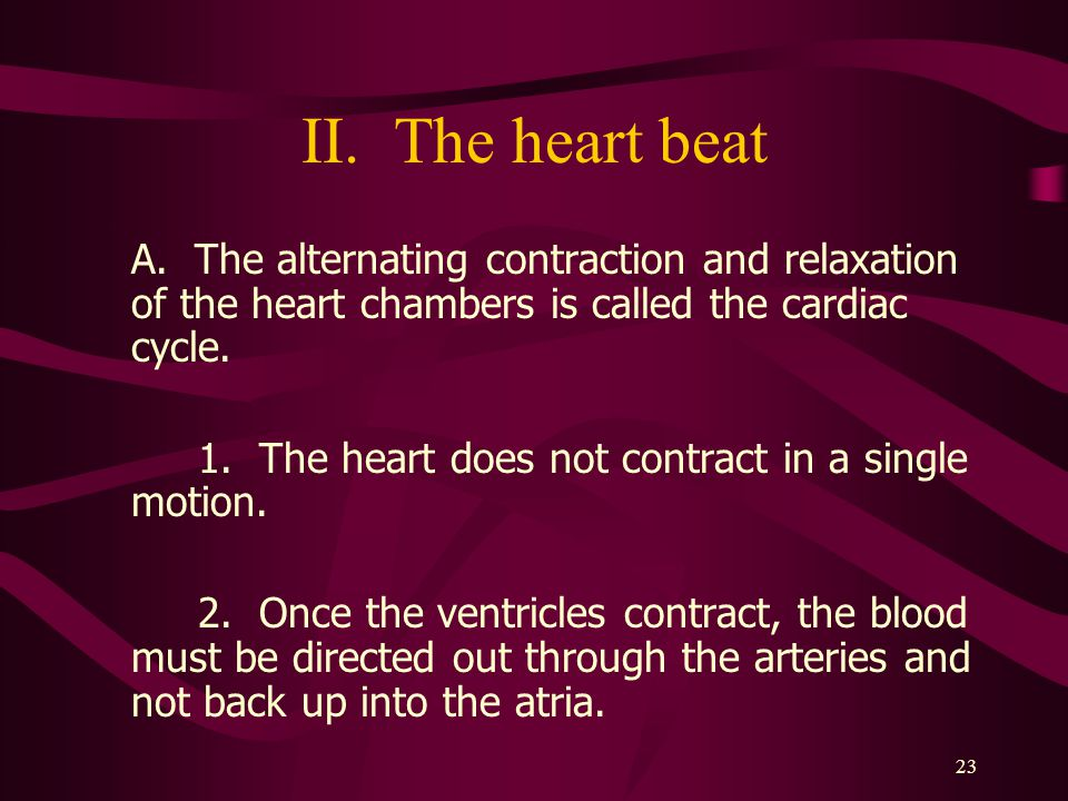 II. The heart beat A. The alternating contraction and relaxation of the heart chambers is called the cardiac cycle.