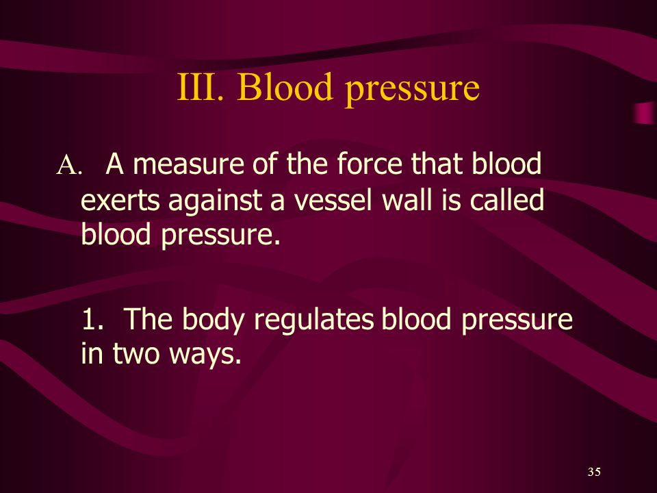 III. Blood pressure A. A measure of the force that blood exerts against a vessel wall is called blood pressure.