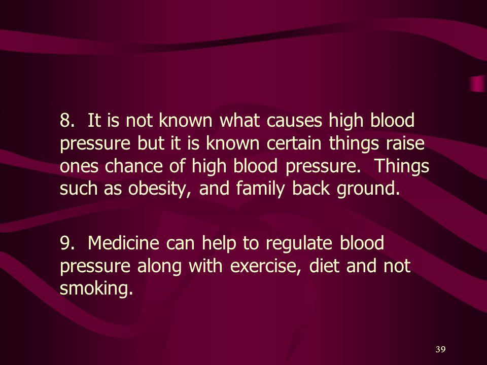 8. It is not known what causes high blood pressure but it is known certain things raise ones chance of high blood pressure. Things such as obesity, and family back ground.