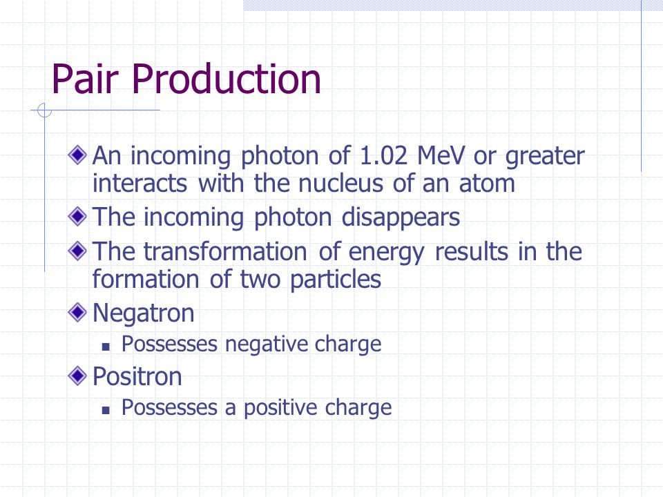 Pair Production An incoming photon of 1.02 MeV or greater interacts with the nucleus of an atom. The incoming photon disappears.