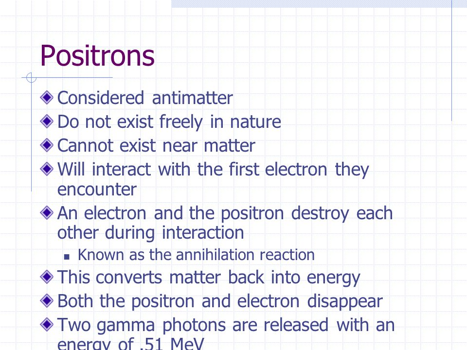 Positrons Considered antimatter Do not exist freely in nature