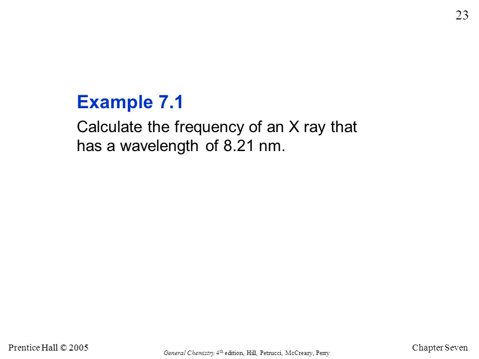 Example 7.1 Calculate the frequency of an X ray that has a wavelength of 8.21 nm.