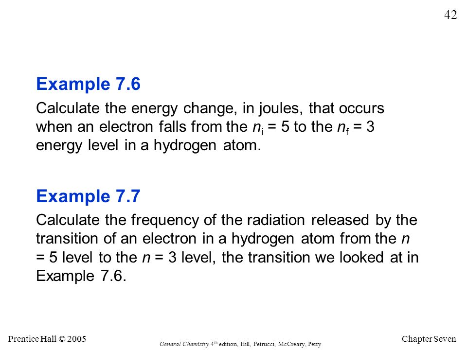 Example 7.6 Calculate the energy change, in joules, that occurs when an electron falls from the ni = 5 to the nf = 3 energy level in a hydrogen atom.