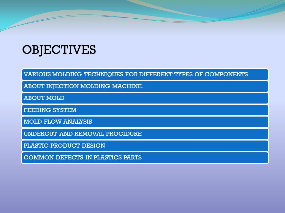 OBJECTIVES VARIOUS MOLDING TECHNIQUES FOR DIFFERENT TYPES OF COMPONENTS. ABOUT INJECTION MOLDING MACHINE.