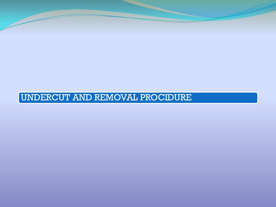 UNDERCUT AND REMOVAL PROCIDURE